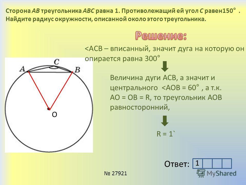 Сторона AB треугольника ABC равна 1. Противолежащий ей угол C равен 150°. Найдите радиус окружности, описанной около этого треугольника. 27921 Ответ: О ˂ACB – вписанный, значит дуга на которую он опирается равна 300° Величина дуги АСВ, а значит и цен
