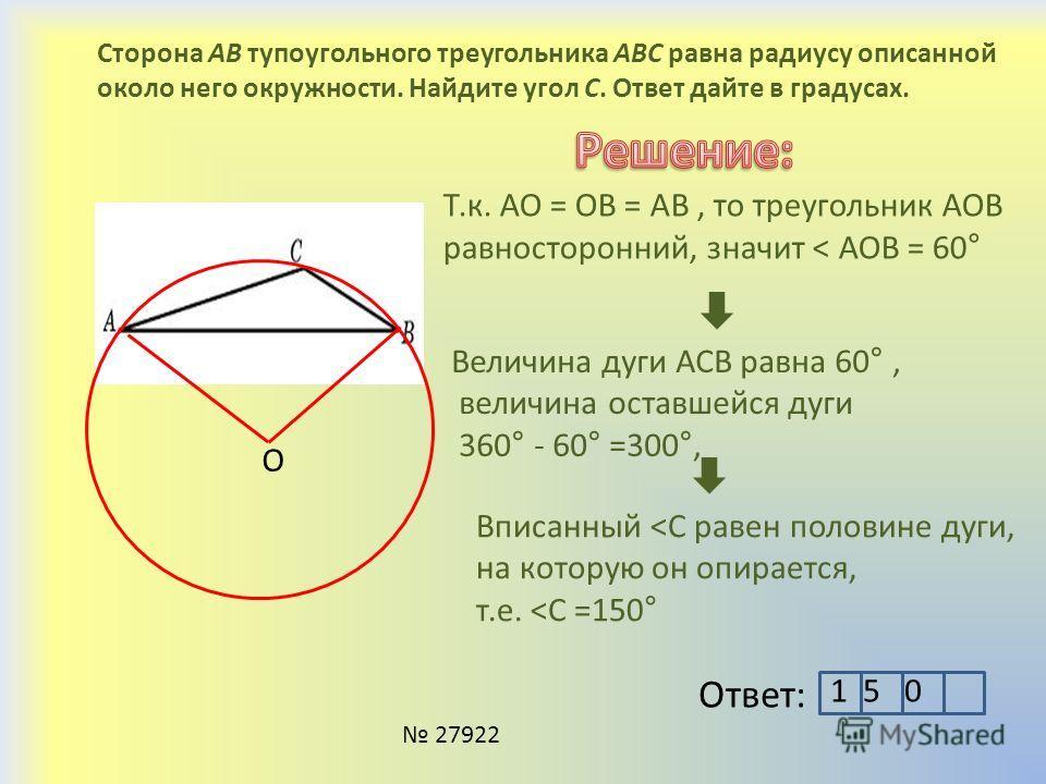 Сторона AB тупоугольного треугольника ABC равна радиусу описанной около него окружности. Найдите угол C. Ответ дайте в градусах. 27922 Ответ: O Т.к. АО = ОВ = АВ, то треугольник АОВ равносторонний, значит ˂ АОВ = 60° Величина дуги АСВ равна 60°, вели