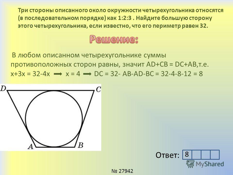 Три стороны описанного около окружности четырехугольника относятся (в последовательном порядке) как 1:2:3. Найдите большую сторону этого четырехугольника, если известно, что его периметр равен 32. Ответ: 27942 В любом описанном четырехугольнике суммы
