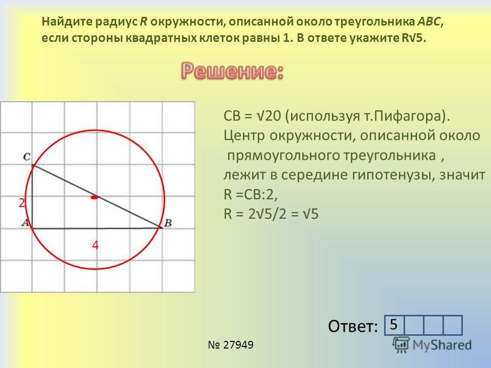 Найдите радиус R окружности, описанной около треугольника ABC, если стороны квадратных клеток равны 1. В ответе укажите R5. 4 2 CB = 20 (используя т.Пифагора). Центр окружности, описанной около прямоугольного треугольника, лежит в середине гипотенузы
