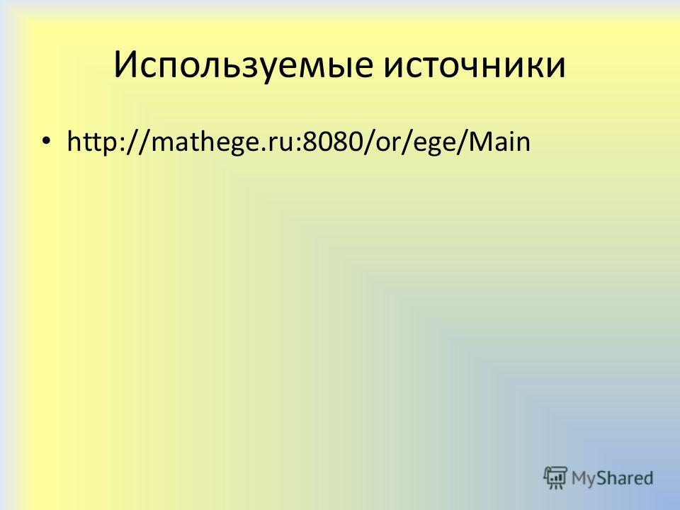 Используемые источники http://mathege.ru:8080/or/ege/Main