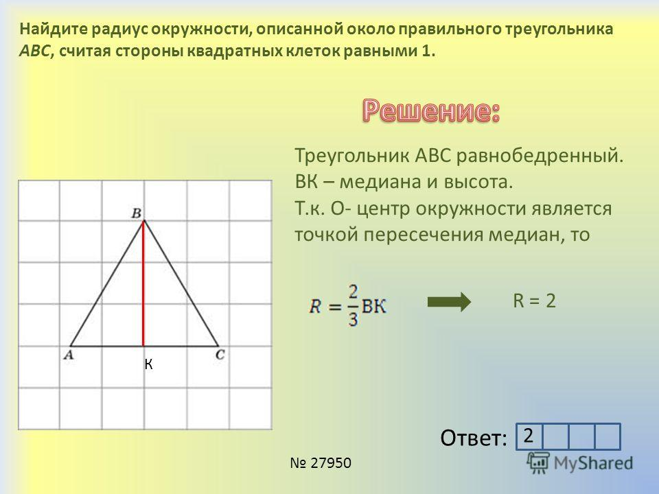 Найдите радиус окружности, описанной около правильного треугольника ABC, считая стороны квадратных клеток равными 1. К Треугольник АВС равнобедренный. ВК – медиана и высота. Т.к. О- центр окружности является точкой пересечения медиан, то R = 2 Ответ: