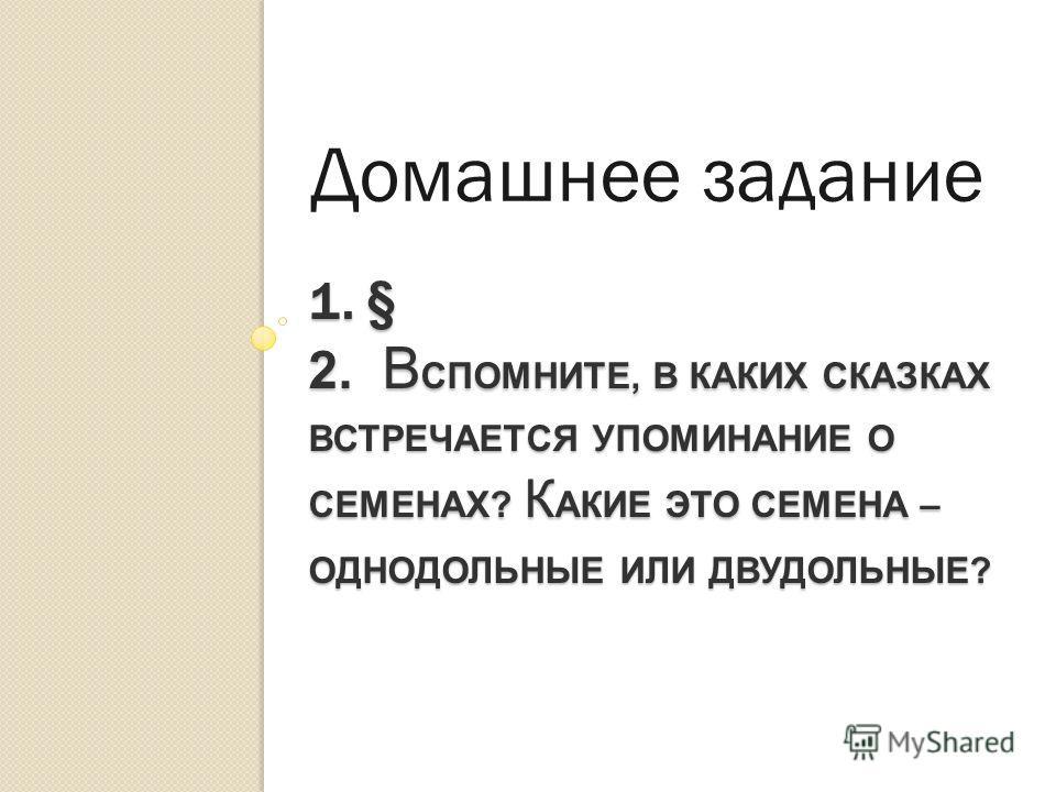 1. § 2. В СПОМНИТЕ, В КАКИХ СКАЗКАХ ВСТРЕЧАЕТСЯ УПОМИНАНИЕ О СЕМЕНАХ? К АКИЕ ЭТО СЕМЕНА – ОДНОДОЛЬНЫЕ ИЛИ ДВУДОЛЬНЫЕ? Домашнее задание