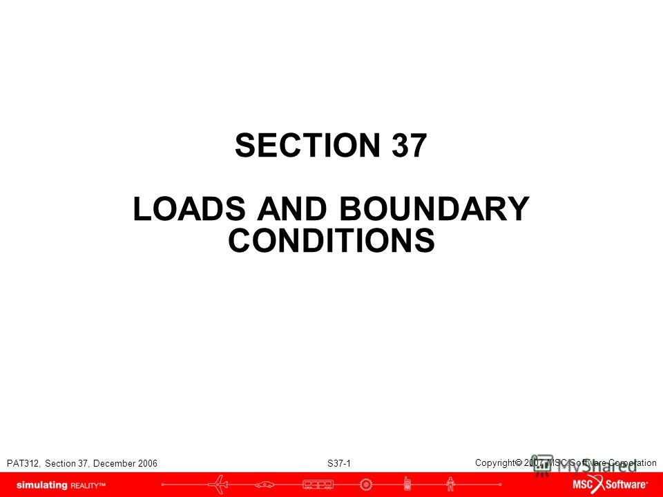 PAT312, Section 37, December 2006 S37-1 Copyright 2007 MSC.Software Corporation SECTION 37 LOADS AND BOUNDARY CONDITIONS