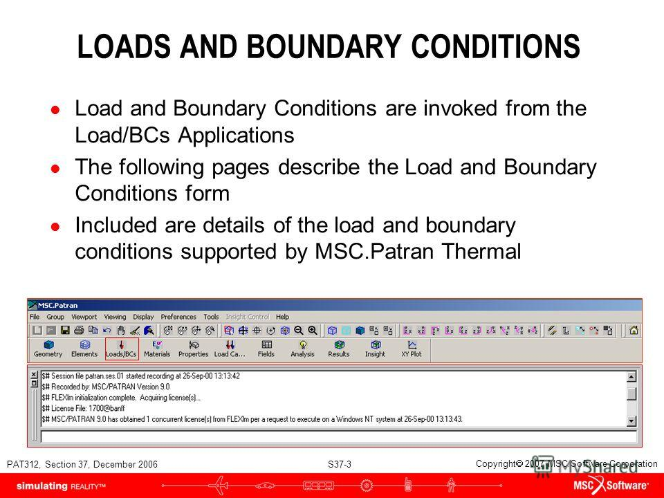 PAT312, Section 37, December 2006 S37-3 Copyright 2007 MSC.Software Corporation LOADS AND BOUNDARY CONDITIONS l Load and Boundary Conditions are invoked from the Load/BCs Applications l The following pages describe the Load and Boundary Conditions fo