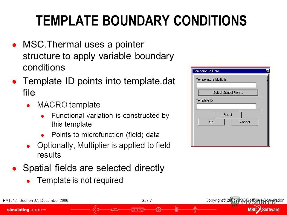 PAT312, Section 37, December 2006 S37-7 Copyright 2007 MSC.Software Corporation TEMPLATE BOUNDARY CONDITIONS l MSC.Thermal uses a pointer structure to apply variable boundary conditions l Template ID points into template.dat file l MACRO template l F