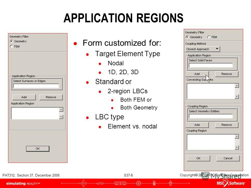 PAT312, Section 37, December 2006 S37-8 Copyright 2007 MSC.Software Corporation APPLICATION REGIONS l Form customized for: l Target Element Type l Nodal l 1D, 2D, 3D l Standard or l 2-region LBCs l Both FEM or l Both Geometry l LBC type l Element vs.