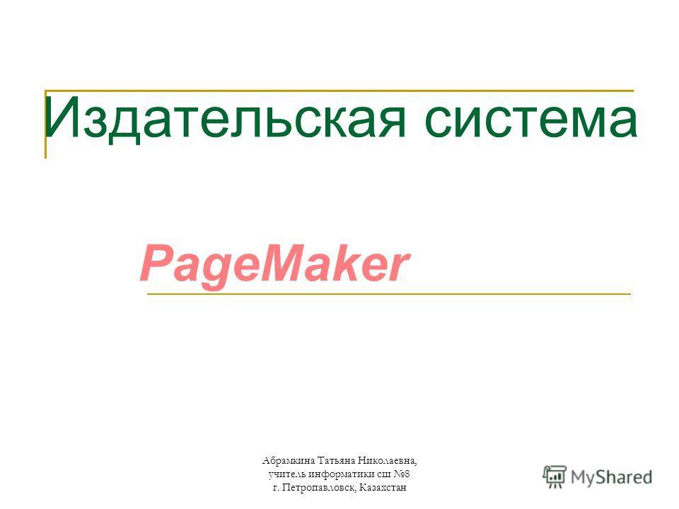 Издательская система PageMaker Абрамкина Татьяна Николаевна, учитель информатики сш 8 г. Петропавловск, Казахстан