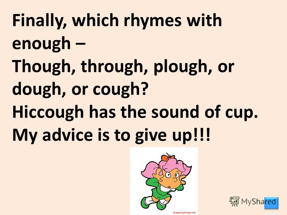 Finally, which rhymes with enough – Though, through, plough, or dough, or cough? Hiccough has the sound of cup. My advice is to give up!!!