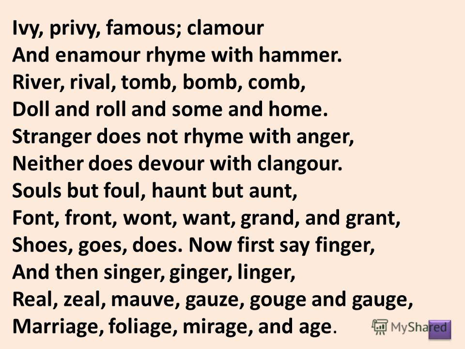 Ivy, privy, famous; clamour And enamour rhyme with hammer. River, rival, tomb, bomb, comb, Doll and roll and some and home. Stranger does not rhyme with anger, Neither does devour with clangour. Souls but foul, haunt but aunt, Font, front, wont, want