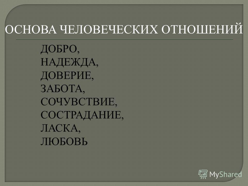 ОСНОВА ЧЕЛОВЕЧЕСКИХ ОТНОШЕНИЙ ДОБРО, НАДЕЖДА, ДОВЕРИЕ, ЗАБОТА, СОЧУВСТВИЕ, СОСТРАДАНИЕ, ЛАСКА, ЛЮБОВЬ