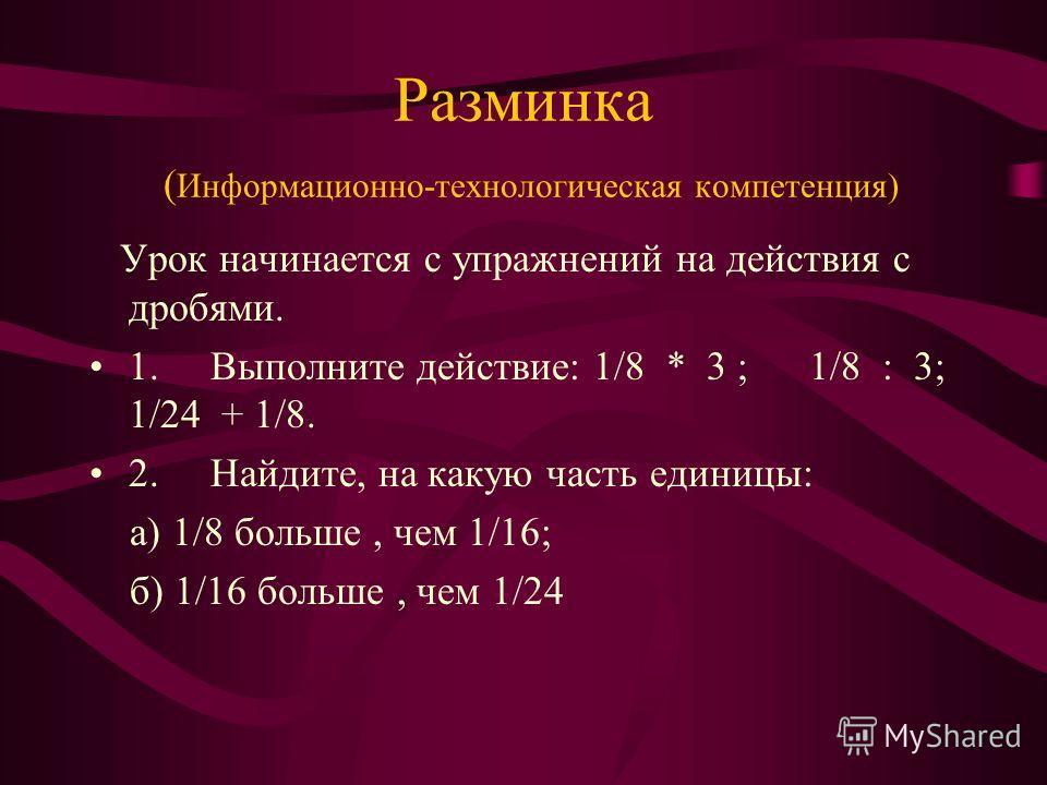 Разминка ( Информационно-технологическая компетенция) Урок начинается с упражнений на действия с дробями. 1. Выполните действие: 1/8 * 3 ; 1/8 : 3; 1/24 + 1/8. 2. Найдите, на какую часть единицы: а) 1/8 больше, чем 1/16; б) 1/16 больше, чем 1/24