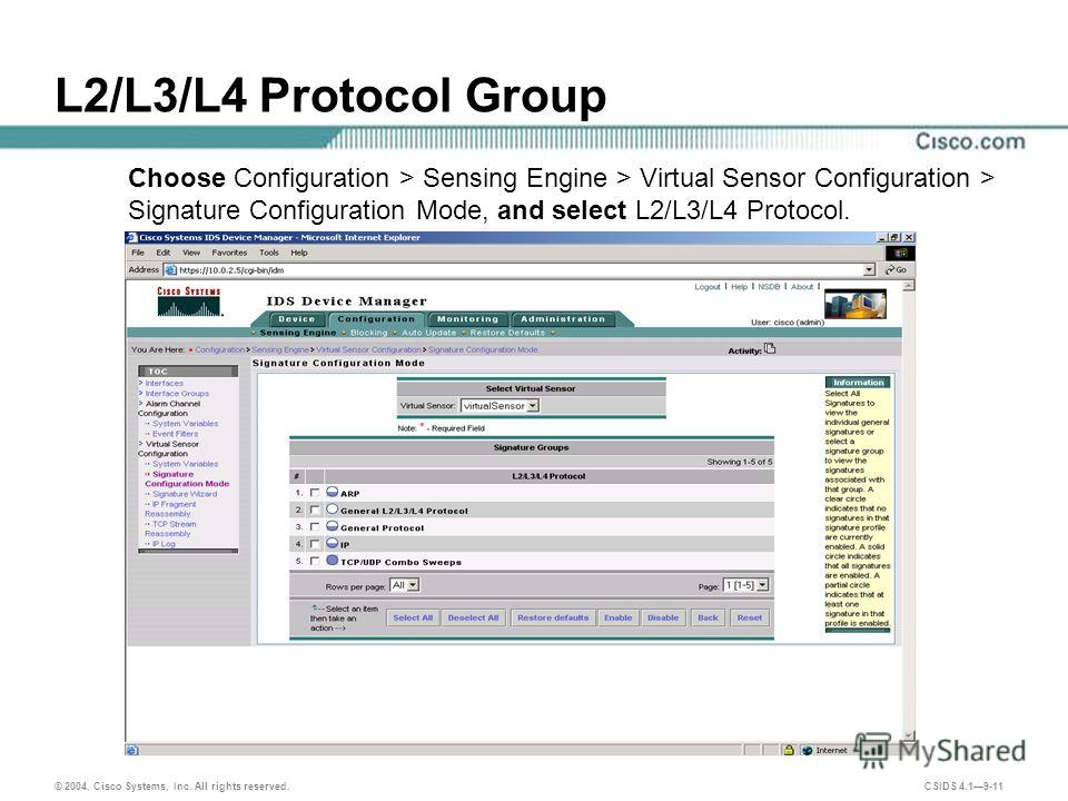 © 2004, Cisco Systems, Inc. All rights reserved. CSIDS 4.19-11 L2/L3/L4 Protocol Group Choose Configuration > Sensing Engine > Virtual Sensor Configuration > Signature Configuration Mode, and select L2/L3/L4 Protocol.