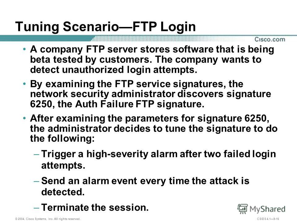 © 2004, Cisco Systems, Inc. All rights reserved. CSIDS 4.19-16 Tuning ScenarioFTP Login A company FTP server stores software that is being beta tested by customers. The company wants to detect unauthorized login attempts. By examining the FTP service