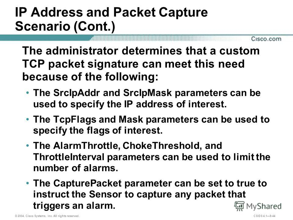 © 2004, Cisco Systems, Inc. All rights reserved. CSIDS 4.19-44 IP Address and Packet Capture Scenario (Cont.) The administrator determines that a custom TCP packet signature can meet this need because of the following: The SrcIpAddr and SrcIpMask par
