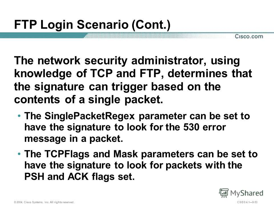 © 2004, Cisco Systems, Inc. All rights reserved. CSIDS 4.19-53 FTP Login Scenario (Cont.) The network security administrator, using knowledge of TCP and FTP, determines that the signature can trigger based on the contents of a single packet. The Sing