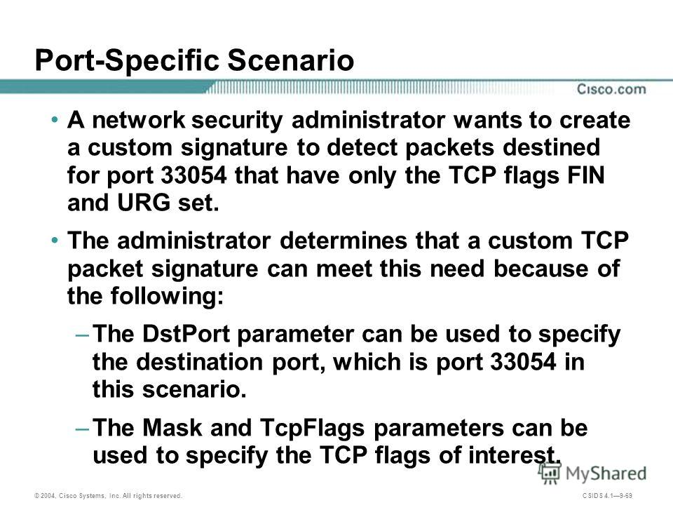 © 2004, Cisco Systems, Inc. All rights reserved. CSIDS 4.19-69 Port-Specific Scenario A network security administrator wants to create a custom signature to detect packets destined for port 33054 that have only the TCP flags FIN and URG set. The admi