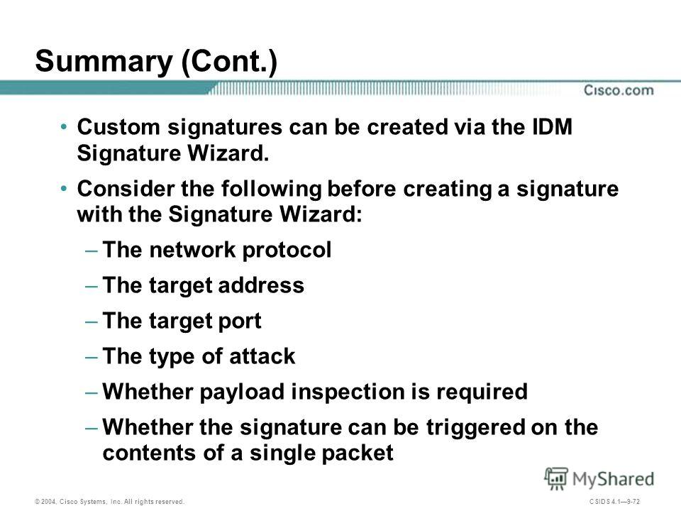 © 2004, Cisco Systems, Inc. All rights reserved. CSIDS 4.19-72 Summary (Cont.) Custom signatures can be created via the IDM Signature Wizard. Consider the following before creating a signature with the Signature Wizard: –The network protocol –The tar
