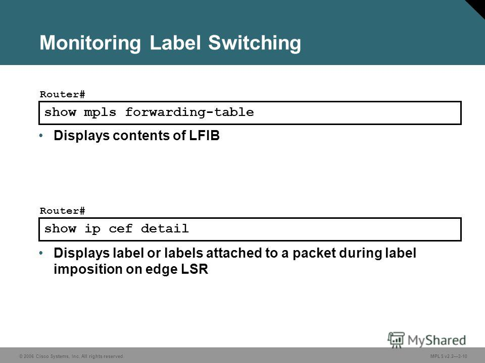 © 2006 Cisco Systems, Inc. All rights reserved. MPLS v2.23-10 show mpls forwarding-table Router# Displays contents of LFIB Monitoring Label Switching show ip cef detail Router# Displays label or labels attached to a packet during label imposition on
