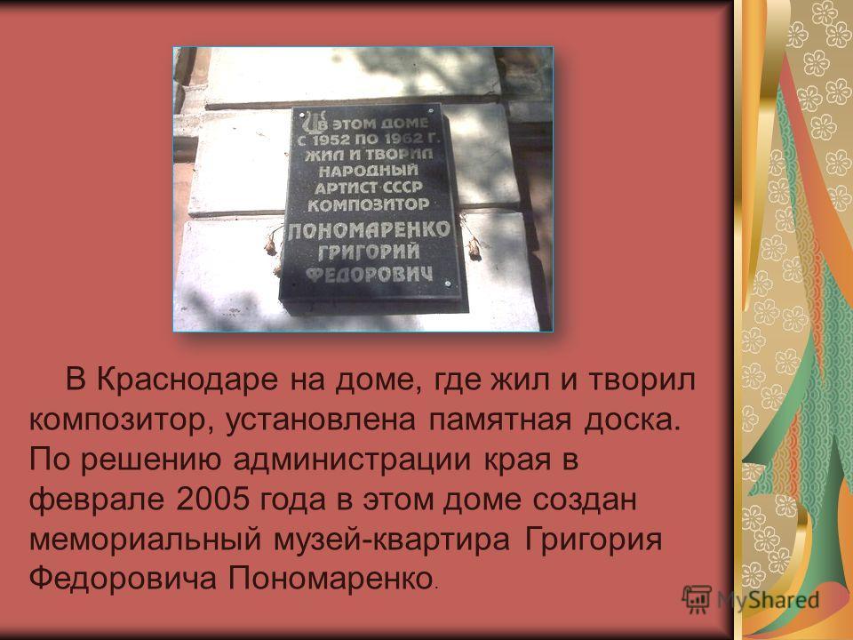 В Краснодаре на доме, где жил и творил композитор, установлена памятная доска. По решению администрации края в феврале 2005 года в этом доме создан мемориальный музей-квартира Григория Федоровича Пономаренко.