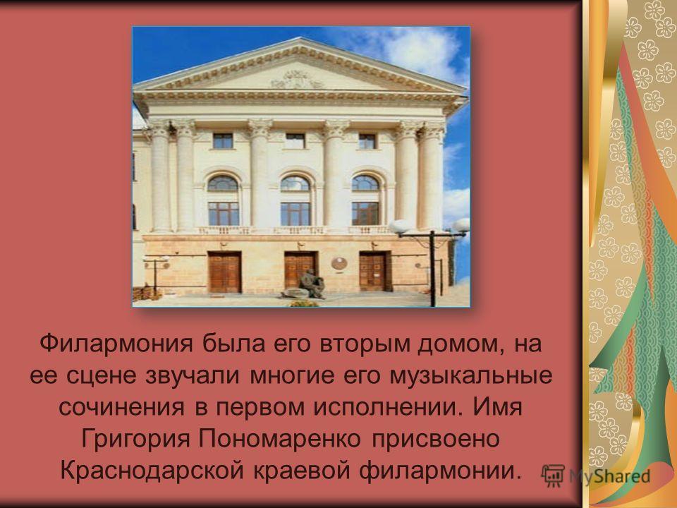 Филармония была его вторым домом, на ее сцене звучали многие его музыкальные сочинения в первом исполнении. Имя Григория Пономаренко присвоено Краснодарской краевой филармонии.