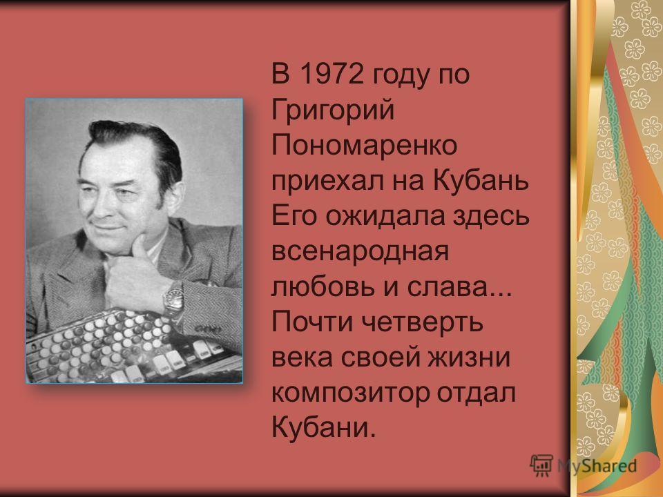 В 1972 году по Григорий Пономаренко приехал на Кубань Его ожидала здесь всенародная любовь и слава... Почти четверть века своей жизни композитор отдал Кубани.
