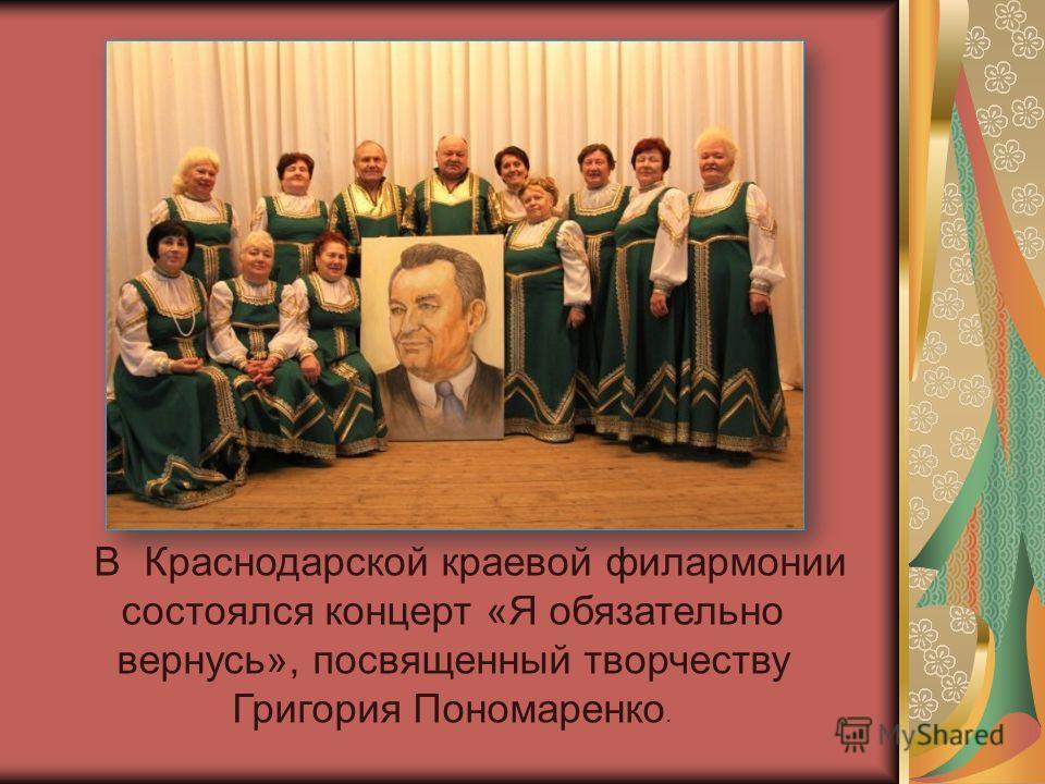 В Краснодарской краевой филармонии состоялся концерт «Я обязательно вернусь», посвященный творчеству Григория Пономаренко.