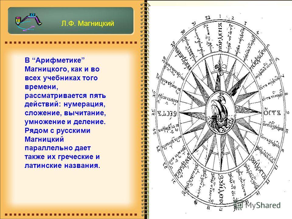 В Арифметике Магницкого, как и во всех учебниках того времени, рассматривается пять действий: нумерация, сложение, вычитание, умножение и деление. Рядом с русскими Магницкий параллельно дает также их греческие и латинские названия. Л.Ф. Магницкий