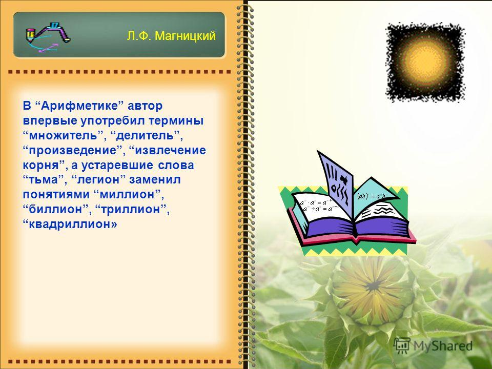 В Арифметике автор впервые употребил термины множитель, делитель, произведение, извлечение корня, а устаревшие слова тьма, легион заменил понятиями миллион, биллион, триллион, квадриллион» Л.Ф. Магницкий