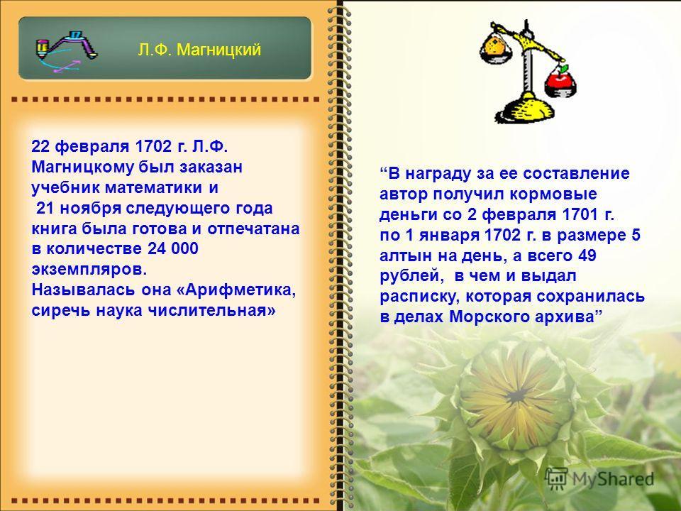 22 февраля 1702 г. Л.Ф. Магницкому был заказан учебник математики и 21 ноября следующего года книга была готова и отпечатана в количестве 24 000 экземпляров. Называлась она «Арифметика, сиречь наука числительная» В награду за ее составление автор пол