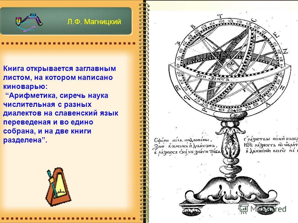 Книга открывается заглавным листом, на котором написано киноварью: Арифметика, сиречь наука числительная с разных диалектов на славенский язык переведеная и во едино собрана, и на две книги разделена. Л.Ф. Магницкий