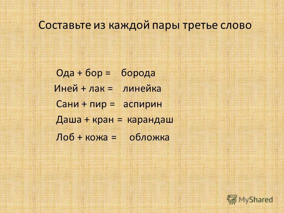 Составьте из каждой пары третье слово Ода + бор = борода Иней + лак = линейка Сани + пир = аспирин Даша + кран =карандаш Лоб + кожа =обложка