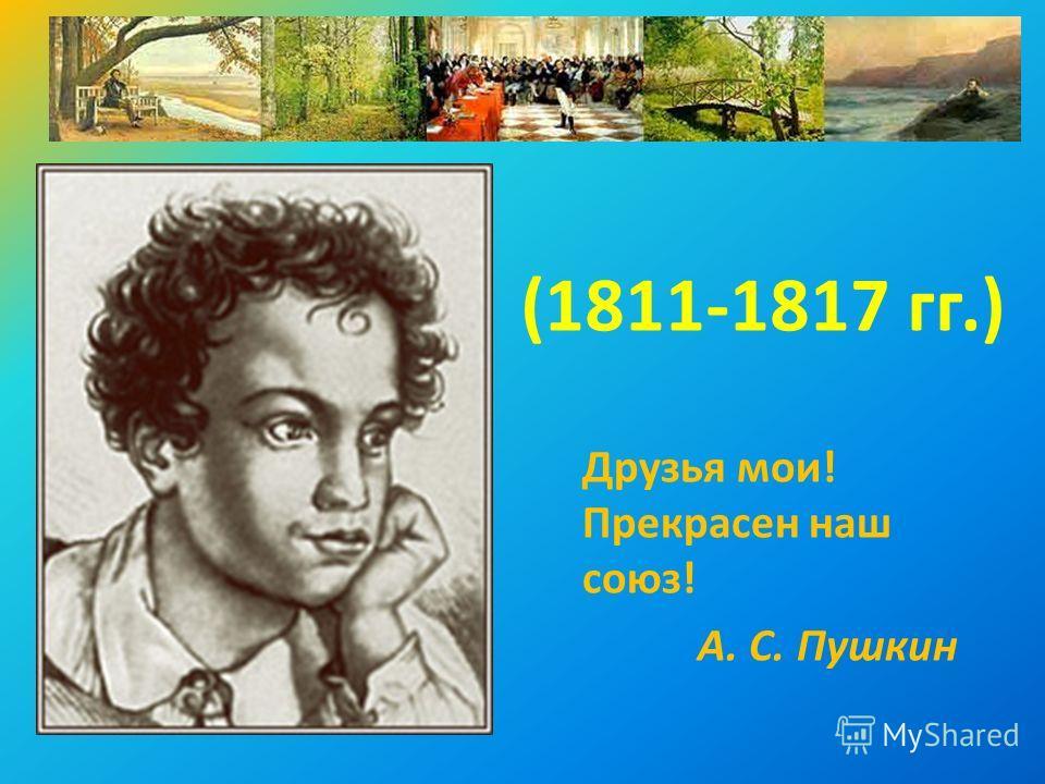 (1811-1817 гг.) Друзья мои! Прекрасен наш союз! А. С. Пушкин