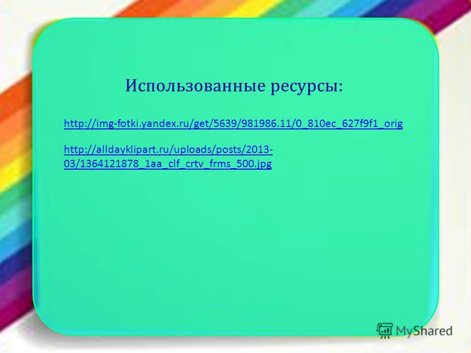 Использованные ресурсы: http://img-fotki.yandex.ru/get/5639/981986.11/0_810ec_627f9f1_orig http://alldayklipart.ru/uploads/posts/2013- 03/1364121878_1aa_clf_crtv_frms_500.jpg