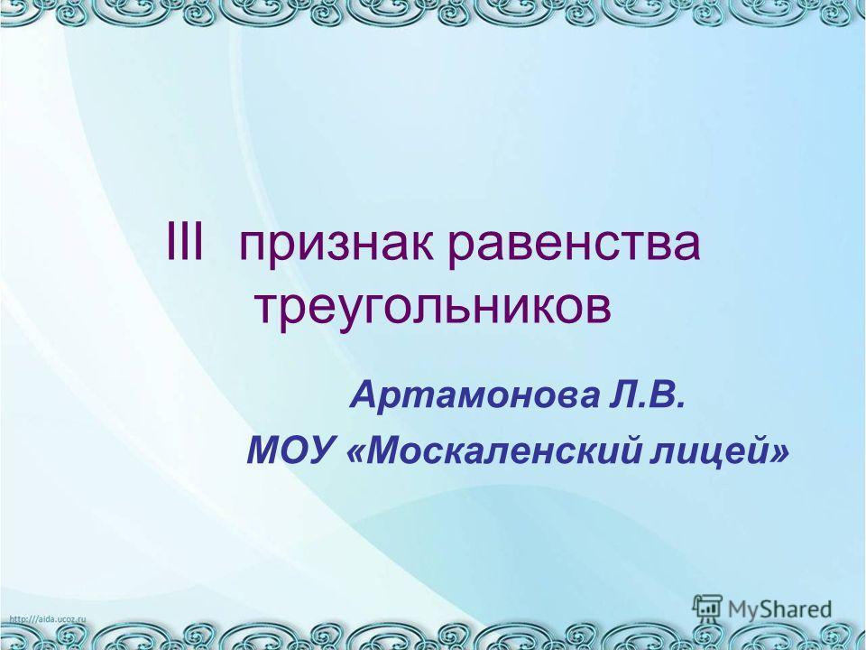 III признак равенства треугольников Артамонова Л.В. МОУ «Москаленский лицей»