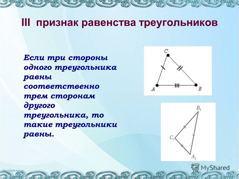 III признак равенства треугольников Если три стороны одного треугольника равны соответственно трем сторонам другого треугольника, то такие треугольники равны.