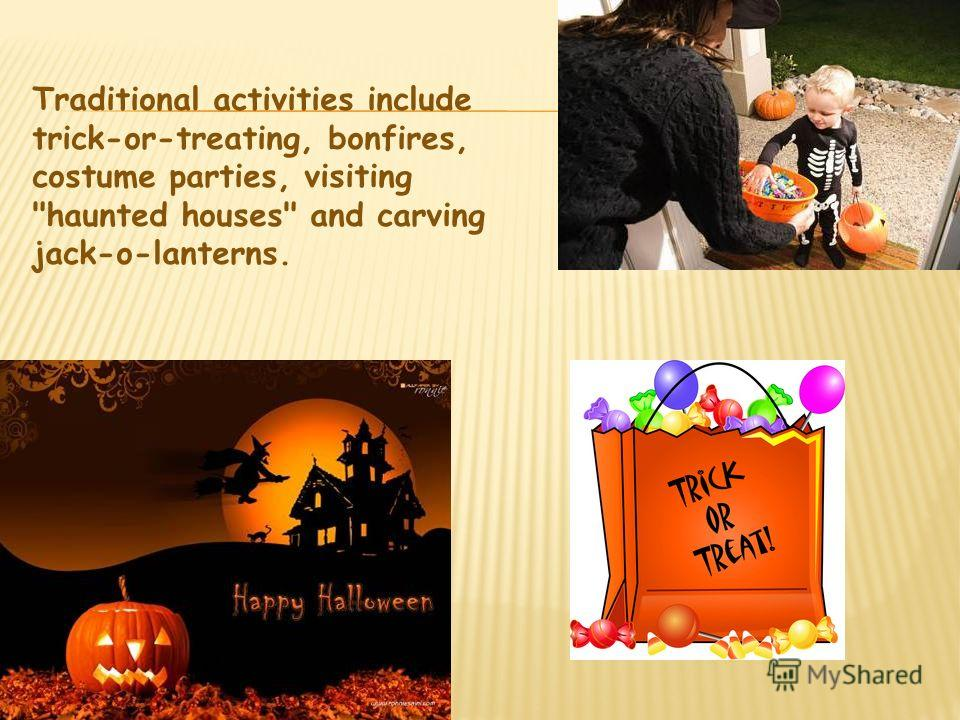 Traditional activities include trick-or-treating, bonfires, costume parties, visiting haunted houses and carving jack-o-lanterns.