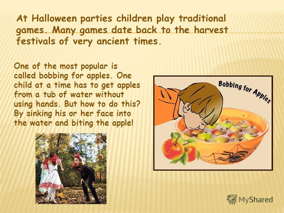 At Halloween parties children play traditional games. Many games date back to the harvest festivals of very ancient times. One of the most popular is called bobbing for apples. One child at a time has to get apples from a tub of water without using h