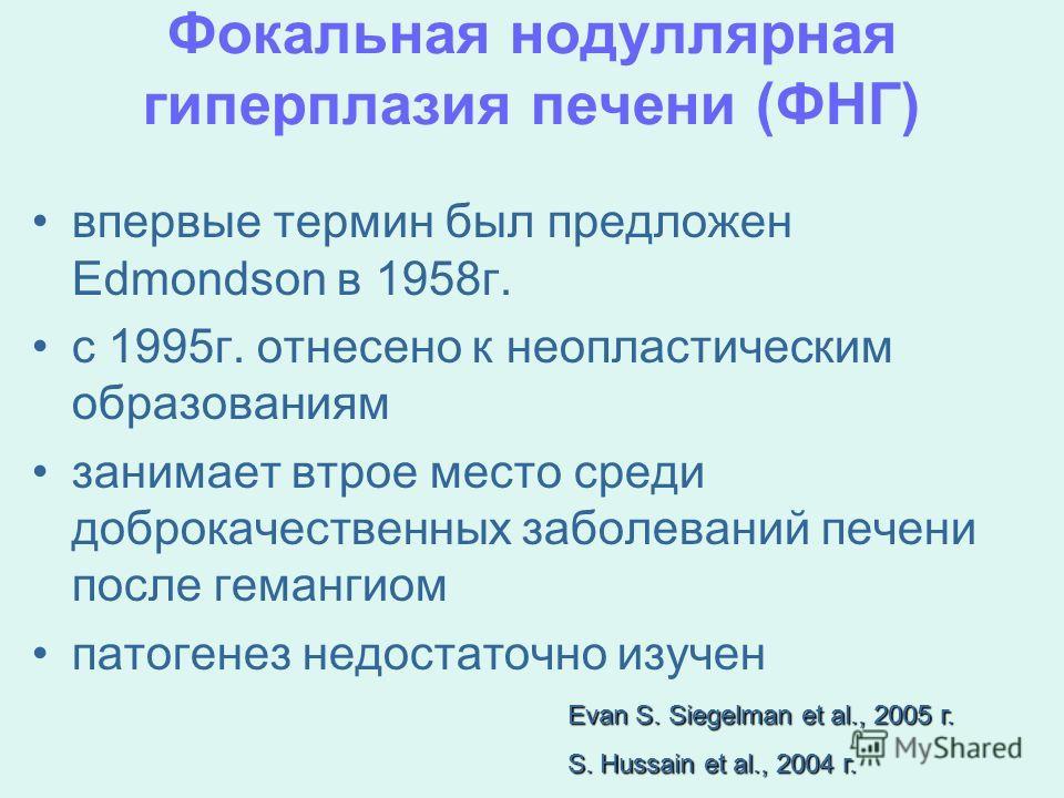 Фокальная нодуллярная гиперплазия печени (ФНГ) впервые термин был предложен Edmondson в 1958 г. с 1995 г. отнесено к неопластическим образованиям занимает втрое место среди доброкачественных заболеваний печени после гемангиом патогенез недостаточно и
