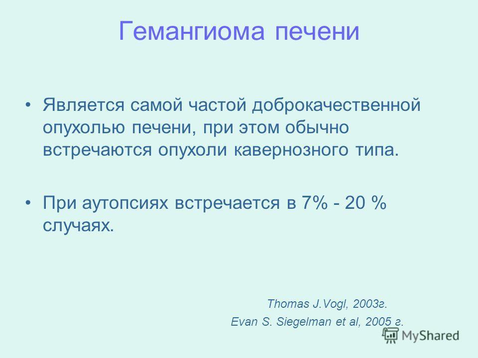 Гемангиома печени Является самой частой доброкачественной опухолью печени, при этом обычно встречаются опухоли кавернозного типа. При аутопсиях встречается в 7% - 20 % случаях. Thomas J.Vogl, 2003 г. Evan S. Siegelman et al, 2005 г.