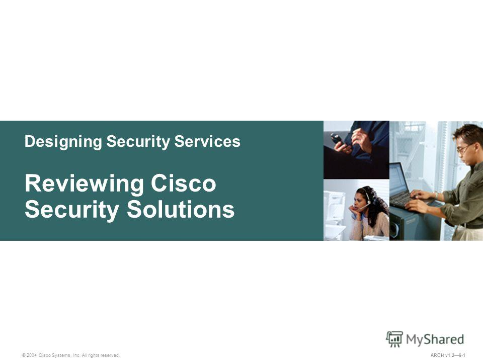 Designing Security Services © 2004 Cisco Systems, Inc. All rights reserved. Reviewing Cisco Security Solutions ARCH v1.26-1