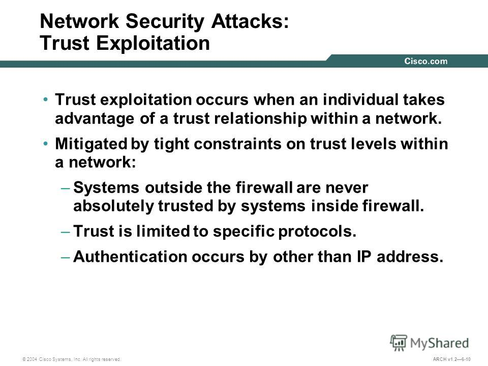 © 2004 Cisco Systems, Inc. All rights reserved. ARCH v1.26-10 Network Security Attacks: Trust Exploitation Trust exploitation occurs when an individual takes advantage of a trust relationship within a network. Mitigated by tight constraints on trust