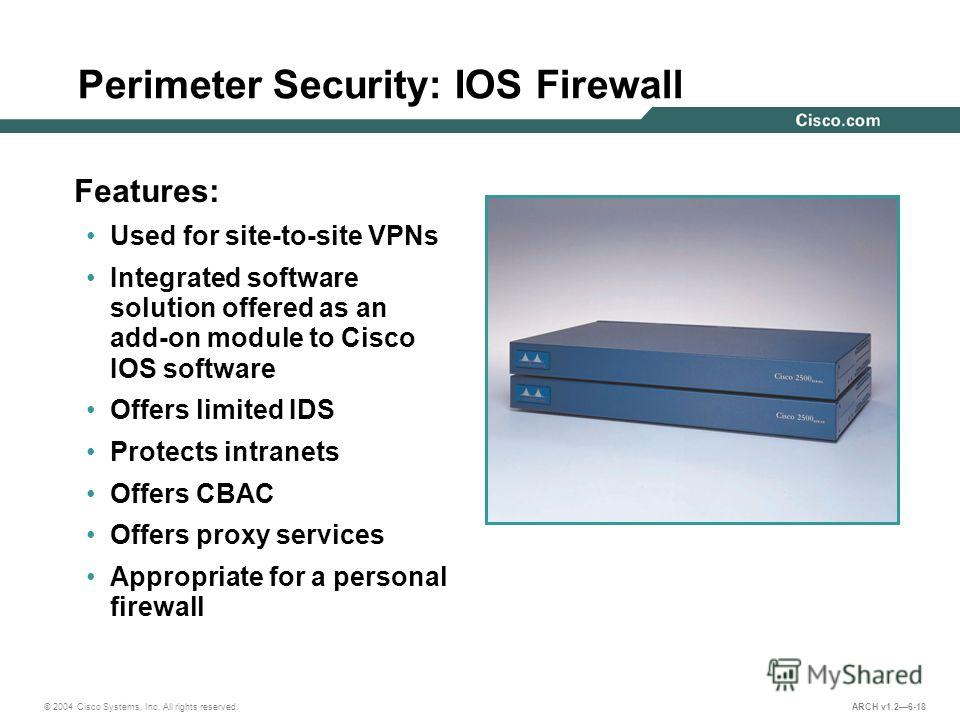 © 2004 Cisco Systems, Inc. All rights reserved. ARCH v1.26-18 Perimeter Security: IOS Firewall Features: Used for site-to-site VPNs Integrated software solution offered as an add-on module to Cisco IOS software Offers limited IDS Protects intranets O