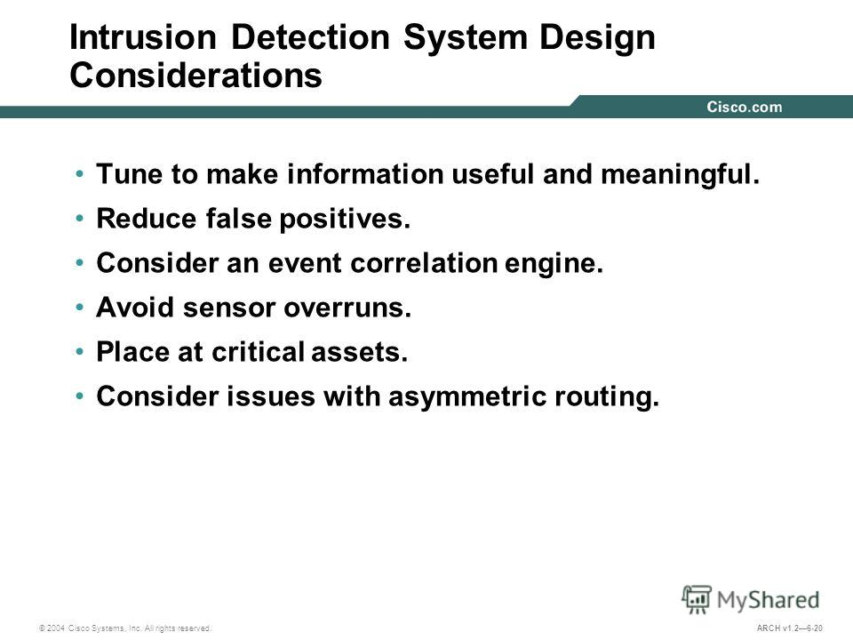 © 2004 Cisco Systems, Inc. All rights reserved. ARCH v1.26-20 Intrusion Detection System Design Considerations Tune to make information useful and meaningful. Reduce false positives. Consider an event correlation engine. Avoid sensor overruns. Place