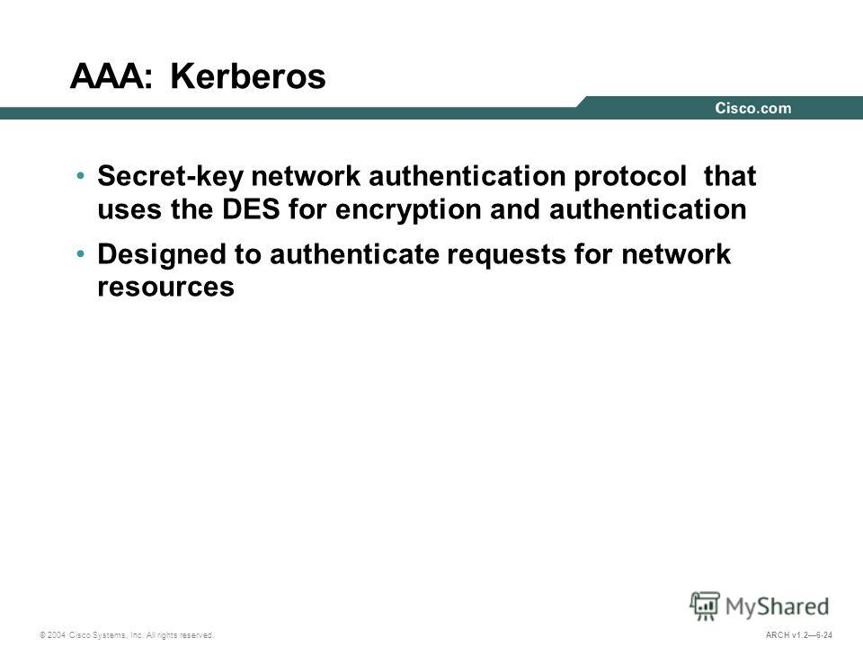 © 2004 Cisco Systems, Inc. All rights reserved. ARCH v1.26-24 AAA: Kerberos Secret-key network authentication protocol that uses the DES for encryption and authentication Designed to authenticate requests for network resources
