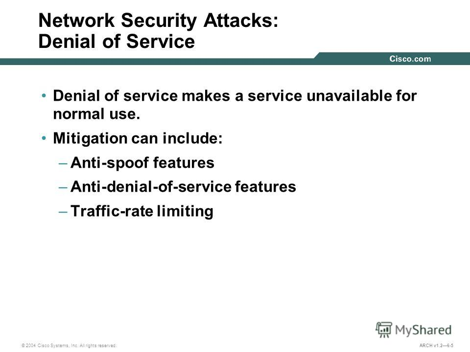 © 2004 Cisco Systems, Inc. All rights reserved. ARCH v1.26-5 Network Security Attacks: Denial of Service Denial of service makes a service unavailable for normal use. Mitigation can include: –Anti-spoof features –Anti-denial-of-service features –Traf