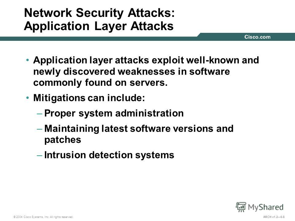 © 2004 Cisco Systems, Inc. All rights reserved. ARCH v1.26-8 Network Security Attacks: Application Layer Attacks Application layer attacks exploit well-known and newly discovered weaknesses in software commonly found on servers. Mitigations can inclu
