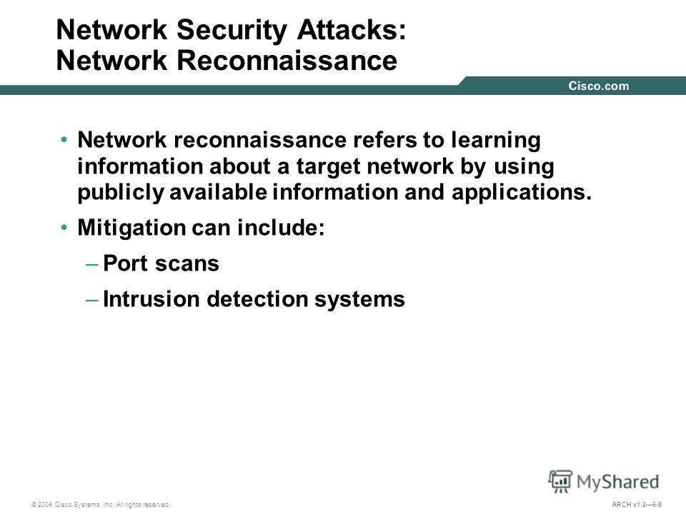 © 2004 Cisco Systems, Inc. All rights reserved. ARCH v1.26-9 Network Security Attacks: Network Reconnaissance Network reconnaissance refers to learning information about a target network by using publicly available information and applications. Mitig