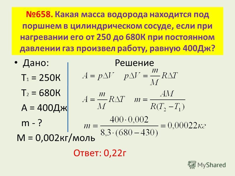 658. Какая масса водорода находится под поршнем в цилиндрическом сосуде, если при нагревании его от 250 до 680К при постоянном давлении газ произвел работу, равную 400Дж? Дано: Решение Т 1 = 250К Т 2 = 680К А = 400Дж m - ? М = 0,002 кг/моль Ответ: 0,
