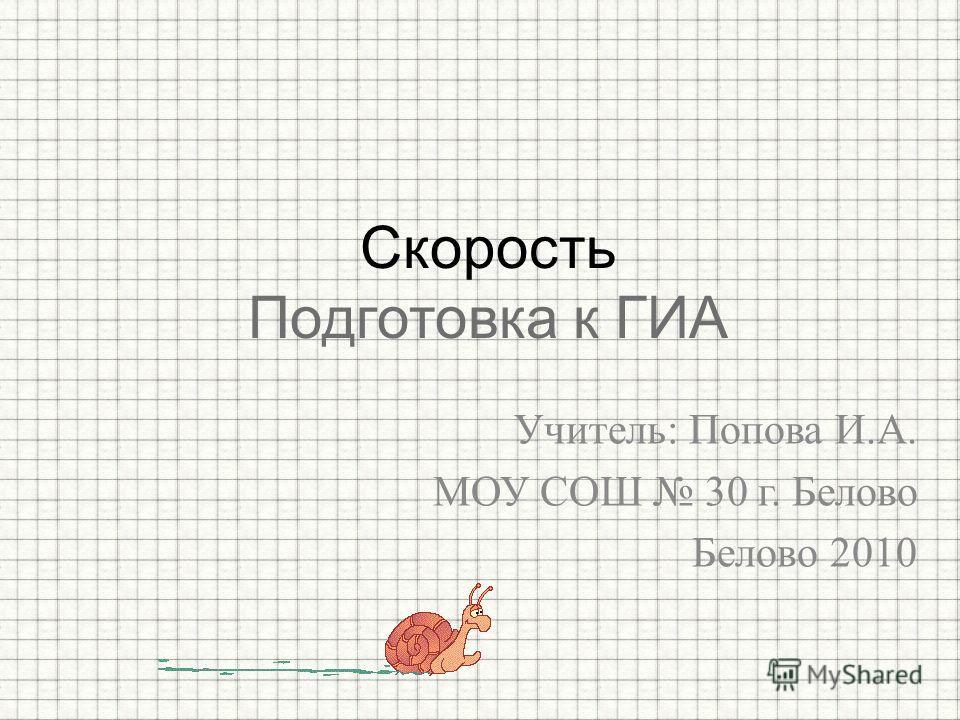 Учитель: Попова И.А. МОУ СОШ 30 г. Белово Белово 2010 Скорость Подготовка к ГИА